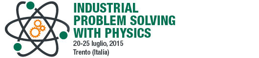 Industrial Problem Solving with Physics 20 - 25 luglio 2015 Trento (Italia)
