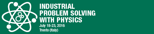 Industrial Problem Solving with Physics July 18 - 23, 2016 Trento (Italy)